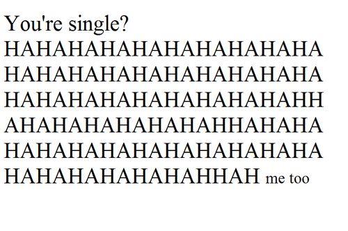 you're single ? HAHAHAHAHA me to