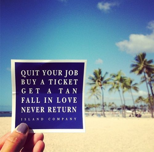 quit your job. buy a ticket. get a tan. fall in love. never return...sometimes i wish that was an option!