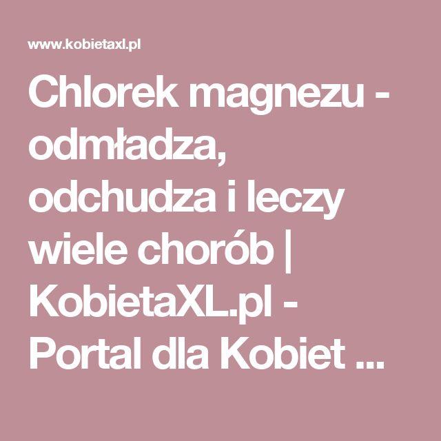 Chlorek magnezu - odmładza, odchudza i leczy wiele chorób   KobietaXL.pl - Portal dla Kobiet Myślących