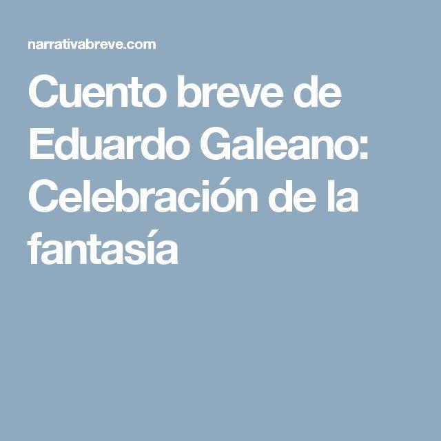 Cuento breve de Eduardo Galeano: Celebración de la fantasía