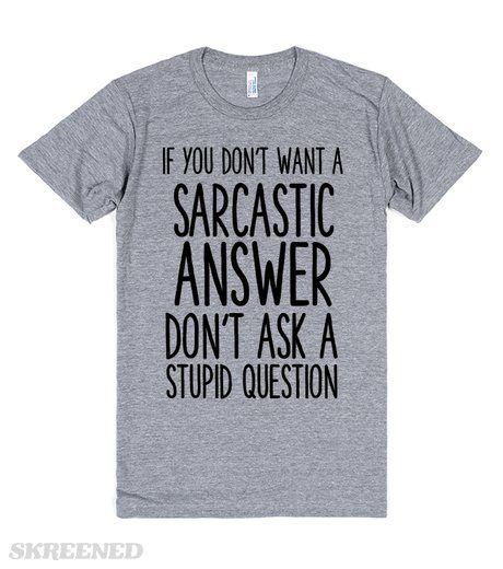 IF YOU DONT' WANT A SARCASTIC ANSWER DON'T ASK A STUPID QUESTION  Printed on Skreened T-Shirt