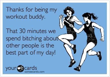 Thanks for being my workout buddy. That 30 minutes we spend bitching about other people is the best part of my day!