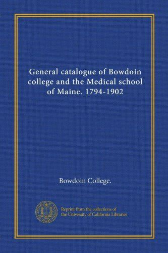 General catalogue of Bowdoin college and the Medical school of Maine. 1794-1902