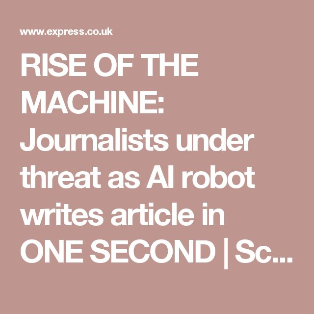 RISE OF THE MACHINE: Journalists under threat as AI robot writes article in ONE SECOND | Science | News | Daily Express