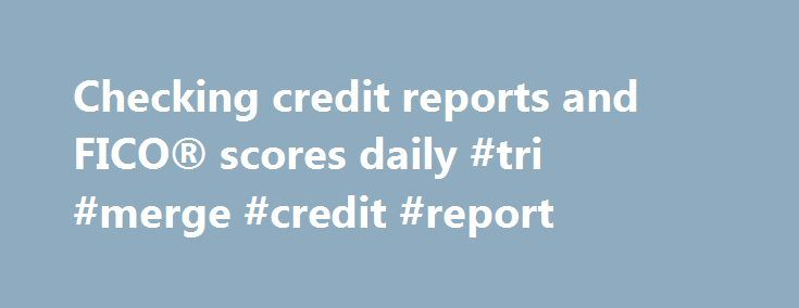 Checking credit reports and FICO® scores daily #tri #merge #credit #report http://credit.remmont.com/checking-credit-reports-and-fico-scores-daily-tri-merge-credit-report/  #free credit scores and reports # Checking credit reports and FICO® scores daily Published 02/04/2006 05:13 PM | Updated 03/23/2012 Read More...The post Checking credit reports and FICO® scores daily #tri #merge #credit #report appeared first on Credit.