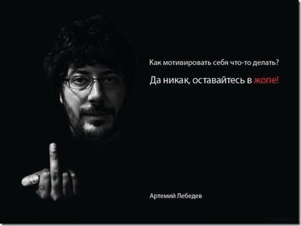 """Translation from Russian:   """"Is there any way to motivate yourself to do anything?   - There's no way, keep living in shit""""  Artemiy Lebedev (famous Russian designer)"""