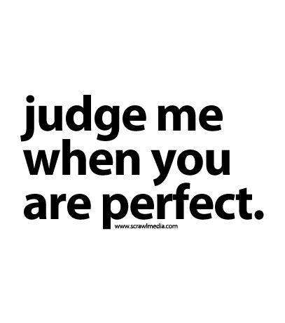 """I'm not perfect. Are you perfect enough to judge me? Or you just want to judge people anyway?"" fw"