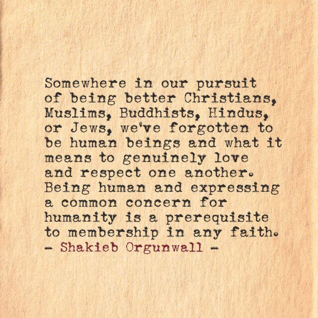 Shakieb Orgunwall. Common concern for humanity is a prerequisite to membership in any faith.