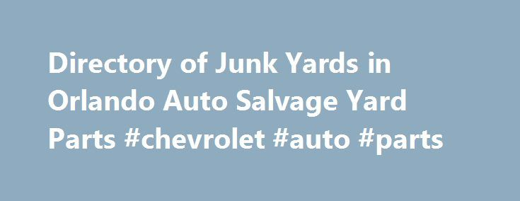 Directory of Junk Yards in Orlando Auto Salvage Yard Parts #chevrolet #auto #parts http://cameroon.remmont.com/directory-of-junk-yards-in-orlando-auto-salvage-yard-parts-chevrolet-auto-parts/  #auto junk yards # Junk yards Orlando (ABC AUTO) This well known junk yard Orlando can be heaven for a mechanic or a person that loves to fix their own vehicles, or just someone trying to save a bunch of cash by bypassing the dealer or auto repair shops. They also buy junk cars, pay cash for used cars…