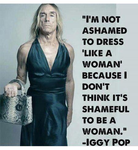 Je n'ai pas honte de m'habiller comme une femme. Parce que je pense que ce n'est pas une honte d'être une femme ! Iggy Pop