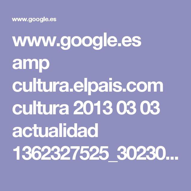 www.google.es amp cultura.elpais.com cultura 2013 03 03 actualidad 1362327525_302300.amp.html