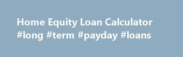 Home Equity Loan Calculator #long #term #payday #loans http://loan-credit.remmont.com/home-equity-loan-calculator-long-term-payday-loans/  #home equity loan calculator # Get this calculator for your site: Home Equity Loan Formula: Home Equity Loan Limit = Home Value * LTV – Mortgage Balance Home Equity Loan Definition The Home Equity Loan Calculator will calculate the home equity loan limit for your house. None of the other home equity loan calculators are […]