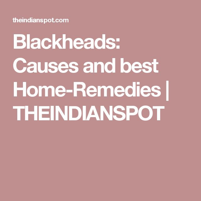 Blackheads: Causes and best Home-Remedies | THEINDIANSPOT