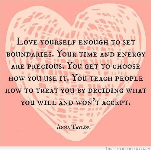 Love yourself enough to set boundaries your time and energy are precious you get to choose how you use it you teach people how to treat you by deciding what you will and won't accept