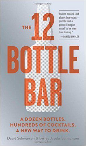 The 12 Bottle Bar: A Dozen Bottles. Hundreds of Cocktails. A New Way to Drink.: David Solmonson, Lesley Jacobs Solmonson: 9780761174943: Amazon.com: Books