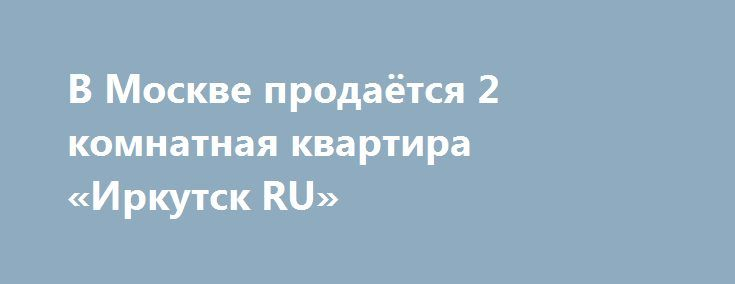 В Москве продаётся 2 комнатная квартира «Иркутск RU» http://www.pogruzimvse.ru/doska54/?adv_id=38392 Квартира с машино-местом в Московском ЖК Микрогород в лесу. Продаю 2-х комнатную квартиру, 65.3 м², отделка по индивидуальному дизайн-проекту. К квартире прилагается место на паркинге. Свидетельства на руках. Дом сдан. Жилая площадь - 36.3 м², площадь кухни - 12 м². Площадь комнат: 19/17,3 м². Потолки - 2,8 метров. Квартира расположена на 8-м этаже 12-ти этажного дома, есть балкон. Окна во…