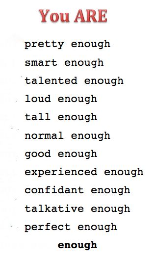 You are enough. Never think anything else. Bullies will try to bring you down. Even society will. But you are enough.<---This is nice, but as a writer I have to point out confident is spelled wrong