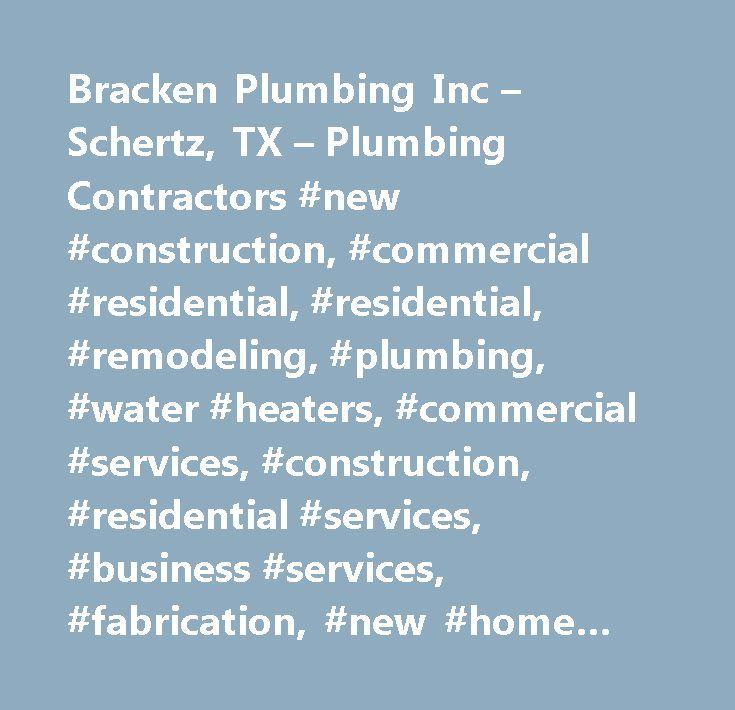Bracken Plumbing Inc – Schertz, TX – Plumbing Contractors #new #construction, #commercial #residential, #residential, #remodeling, #plumbing, #water #heaters, #commercial #services, #construction, #residential #services, #business #services, #fabrication, #new #home #construction, #new #work, #repairs, #plumbing #contractors, #builders # # #contractors, #sewer # # #drain #services, #contractors, #general, #septic #cleaning, #general #contractors, #residential, #sewer # # #drain #cleaning…