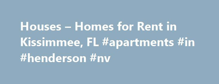 Houses – Homes for Rent in Kissimmee, FL #apartments #in #henderson #nv http://apartments.remmont.com/houses-homes-for-rent-in-kissimmee-fl-apartments-in-henderson-nv/  #rentals # Home Rentals in or near Kissimmee, Florida Picture Yourself in a House for Rent in Kissimmee, FL With the addition of a certain famous amusement park located in nearby Florida hot spot Orlando in the early 1970s, tourism and building development began to take off in Kissimmee, Florida. and ever since, renters have…