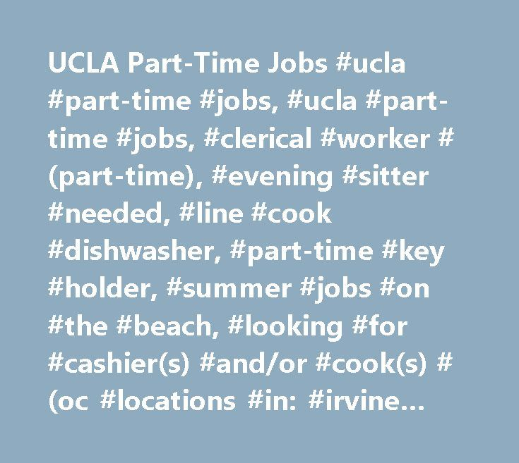 UCLA Part-Time Jobs #ucla #part-time #jobs, #ucla #part-time #jobs, #clerical #worker #(part-time), #evening #sitter #needed, #line #cook #dishwasher, #part-time #key #holder, #summer #jobs #on #the #beach, #looking #for #cashier(s) #and/or #cook(s) #(oc #locations #in: #irvine #tustin #costa #mesa #santa #ana), #camp #team #member #$10.50 #per #hour, #know #financial #services? #make #$4 #in #4 #minutes! #take #an #online #survey!, #get #paid #$4 #for #a #4 #minute #brand #survey!, #share…