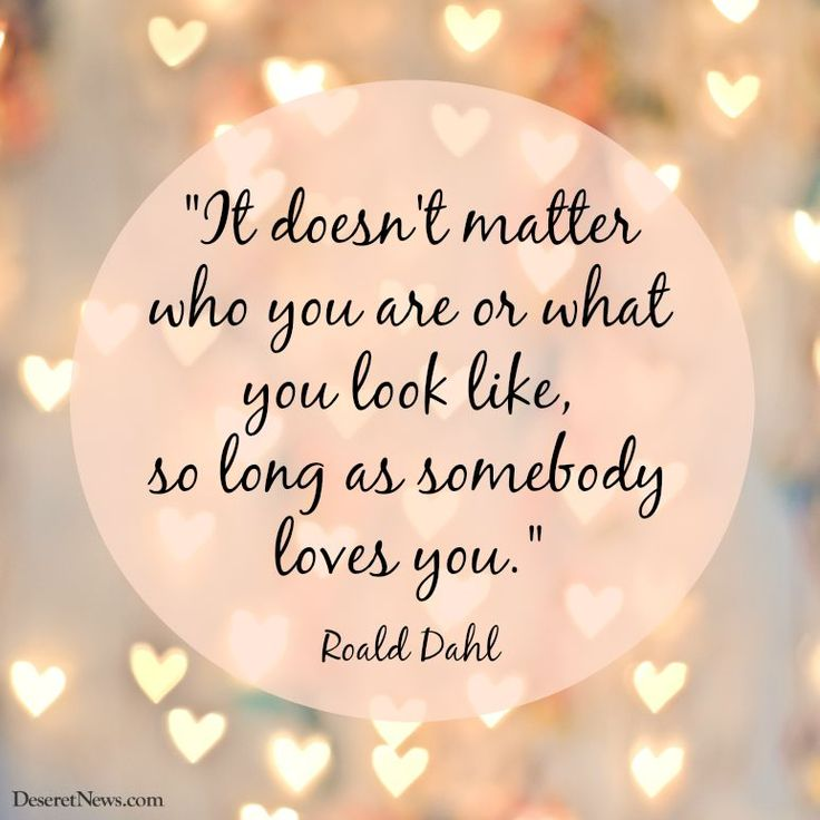 """It doesn't matter who you are or what you look like, so long as somebody loves you."""