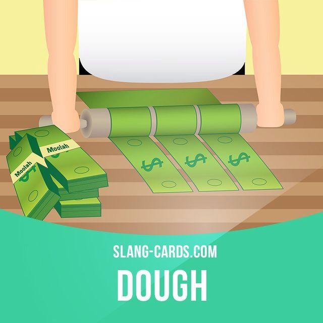 """Dough"" means money. Example: I don't ​want to ​work but I need the dough."