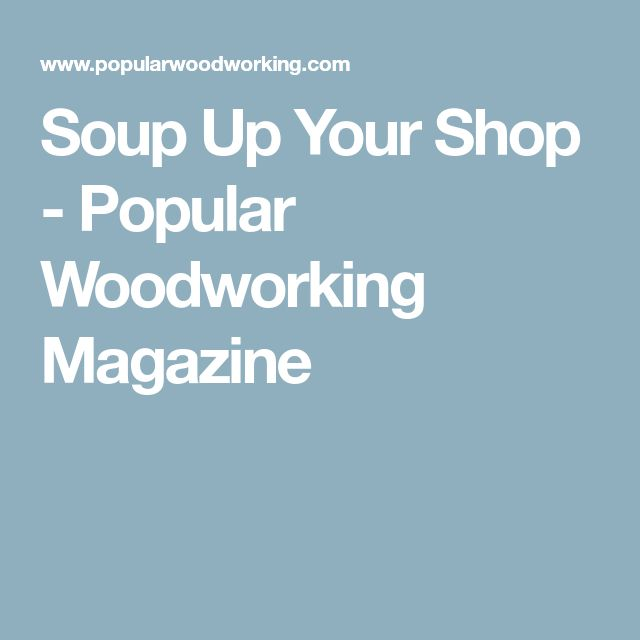 Soup Up Your Shop - Popular Woodworking Magazine