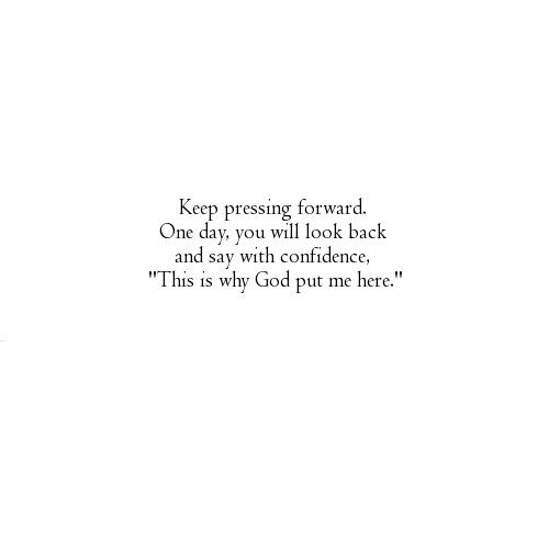 """Keep pressing forward. One day, you will look back and say with confidence, """"This is why God put me here."""" #quote"""
