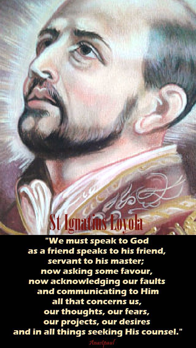 """Reflection - 31 July: """"We must speak to God as a friend speaks to a friend..."""" - St. Ignatius of Loyola...PRAYER: Almighty God, grant that the example of Your saints may spur us on to perfection, so that we who are celebrating the feast of St. Ignatius, may follow him step-by-srep in his way of life to reach You in heaven. St. Ignatius, pray for us. Amen. ~ AnaStpaul"""
