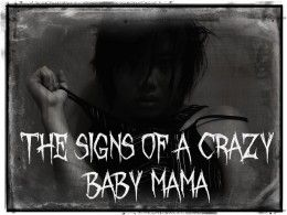 The signs of a crazy baby mama... Describe her to a friggin 'T'!!!