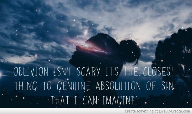 Oblivion isn't scary; it's the closest thing to genuine absolution of sin that I can imagine.