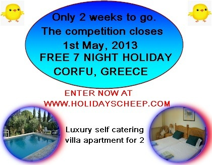 Holidays Cheep is sponsoring seven free nights in a luxury self catering villa apartment in one of the most exclusive areas of Corfu, one Greece's most prized island. There is so much to enjoy on the island from amazing beaches, water sports, excellent Greek Tavernas to the rich culture and history of Corfu Town. There is something for everyone. COMPETITION CLOSES 1ST MAY, 2013....ENTER NOW AT www.holidayscheep.com