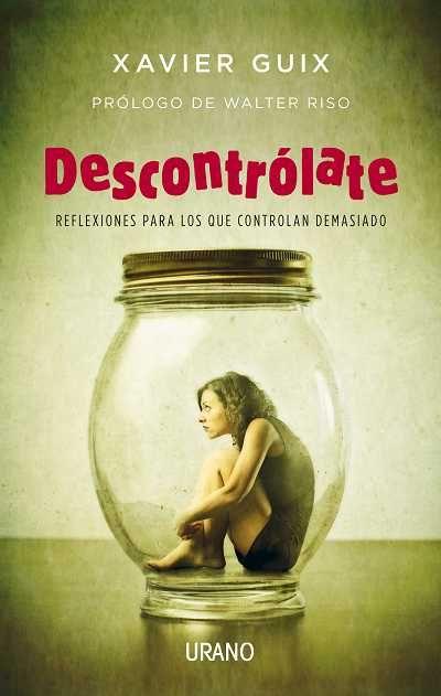 Descontrólate // Xavier Guix // CRECIMIENTO PERSONAL (Ediciones Urano) http://mundourano.com/index.php?id=960