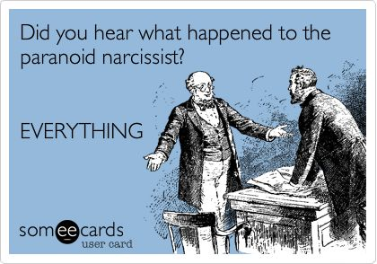 Did you hear what happened to the paranoid narcissist? EVERYTHING.