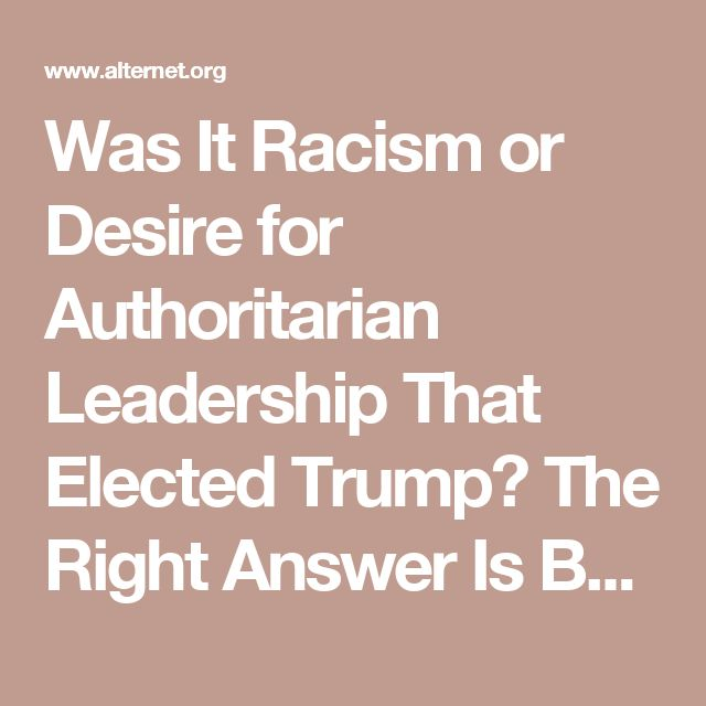 Was It Racism or Desire for Authoritarian Leadership That Elected Trump? The Right Answer Is Both | Alternet