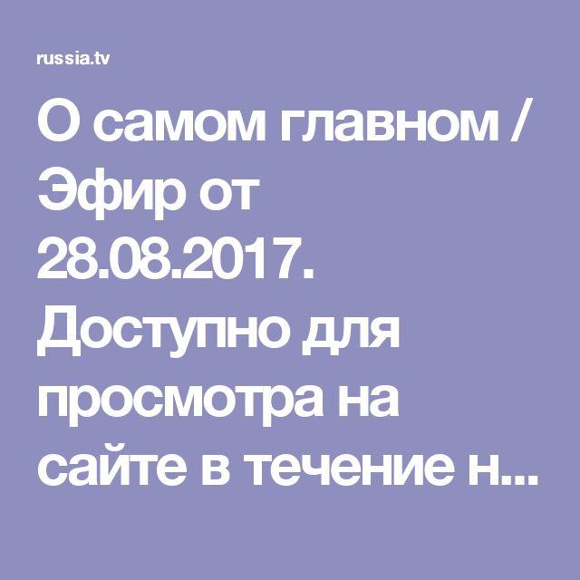 О самом главном / Эфир от 28.08.2017. Доступно для просмотра на сайте в течение недели /  Видео / Russia.tv
