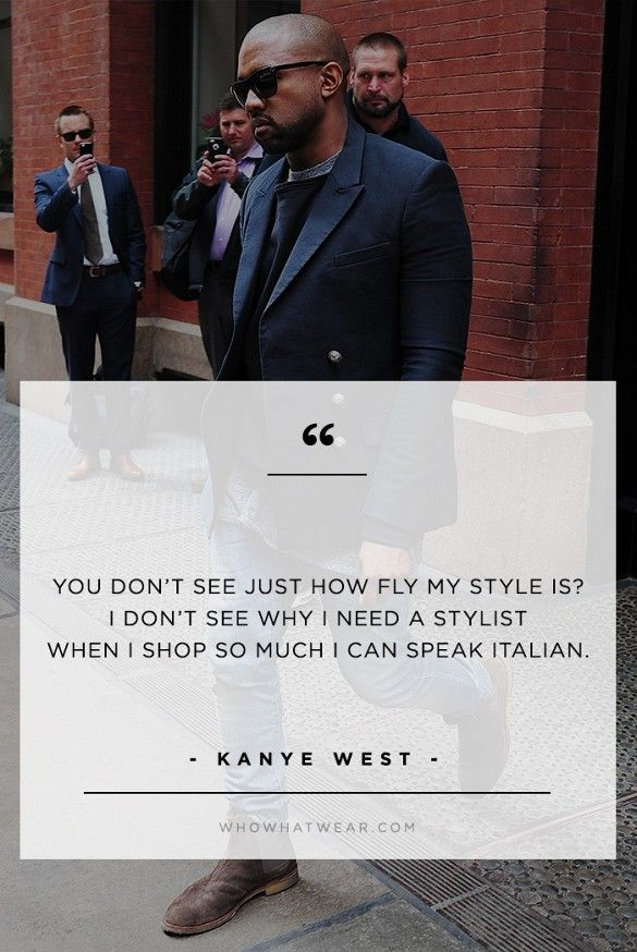"""You don't see how just fly my style is? I don't see why I need see a stylist when I shop so much I speak Italian."" - Kanye West  // #WWWQuotesToLiveBy"
