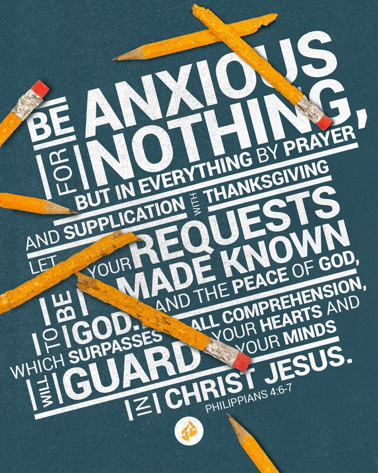 Be anxious for nothing, but in everything by prayer and supplication with thanksgiving let your requests be made known to God. And the peace of God, which surpasses all comprehension, will guard your hearts and your minds in Christ Jesus. —Philippians 4:6-7