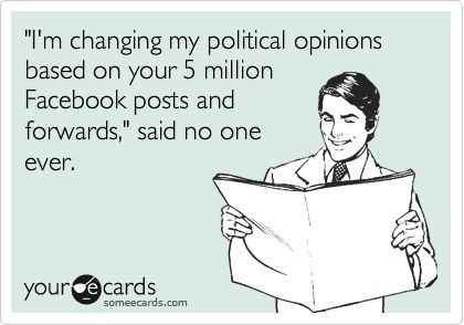 'I'm changing my political opinions based on your 5 million Facebook posts and forwards,' said no one ever....heehee. @ Andy