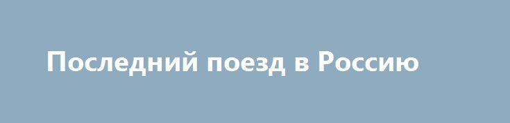 Последний поезд в Россию http://rusdozor.ru/2016/09/01/poslednij-poezd-v-rossiyu/  На Ратушной площади Риги в тот субботний день царило радостное воодушевление. Значительное число горожан заметно обезлюдевшего за период Большой войны города пришло на площадь, чтобы выразить свою поддержку Всемирному Правителю: всепланетарный референдум по этому вопросу должен был состояться на следующий ...