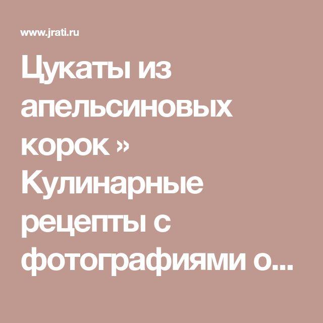 Цукаты из апельсиновых корок » Кулинарные рецепты с фотографиями от Жрать.ру