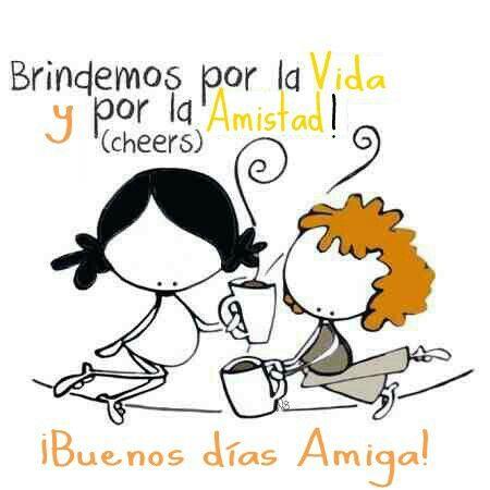 Brindemos por la Vida y por la Amistad! (cheers) ¡Buenos días Amiga!