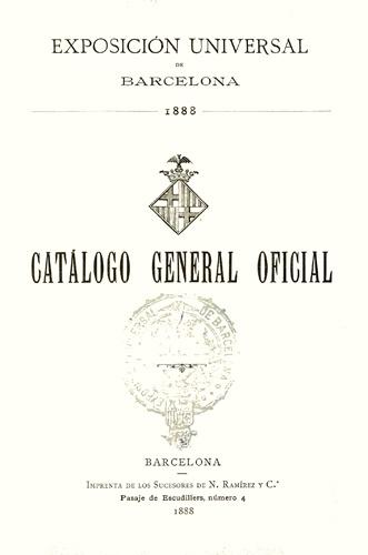 Exposición Universal (1888 : Barcelona, Catalunya). Catálogo general oficial. Barcelona : Imprenta de los sucesores de N.Ramírez y Cia., 1888.