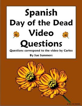 Spanish Day of the Dead / Dia de los Muertos Video Questions (Carlex) by Sue Summers This is a great substitute activity!  Includes 32 questions for students to answer while viewing the video.