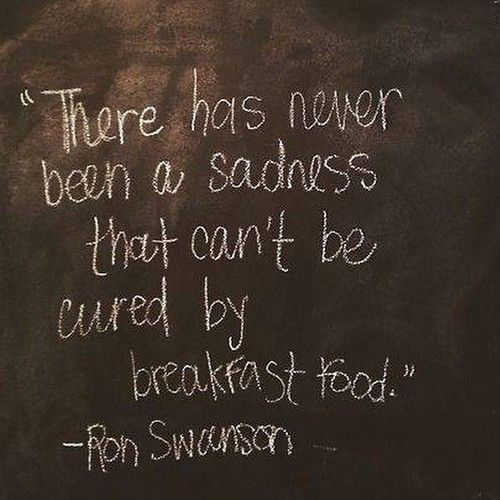 Ron Swanson. There has never been a sadness that can't be cured by breakfast