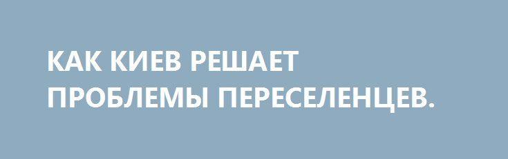 КАК КИЕВ РЕШАЕТ ПРОБЛЕМЫ ПЕРЕСЕЛЕНЦЕВ. http://rusdozor.ru/2017/05/21/kak-kiev-reshaet-problemy-pereselencev/  Почти 1,6 млн ВПЛ, официально взятых на учет Министерством социальной политики, ― огромная проблема для украинской власти и тяжелый груз для бюджета страны.  Половине переселенцев в Украине хватает денег только на еду (при этом 23% уязвимых домохозяйств вынуждены сокращать ...
