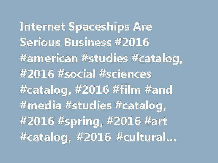 Internet Spaceships Are Serious Business #2016 #american #studies #catalog, #2016 #social #sciences #catalog, #2016 #film #and #media #studies #catalog, #2016 #spring, #2016 #art #catalog, #2016 #cultural #studies #catalog http://new-york.nef2.com/interne