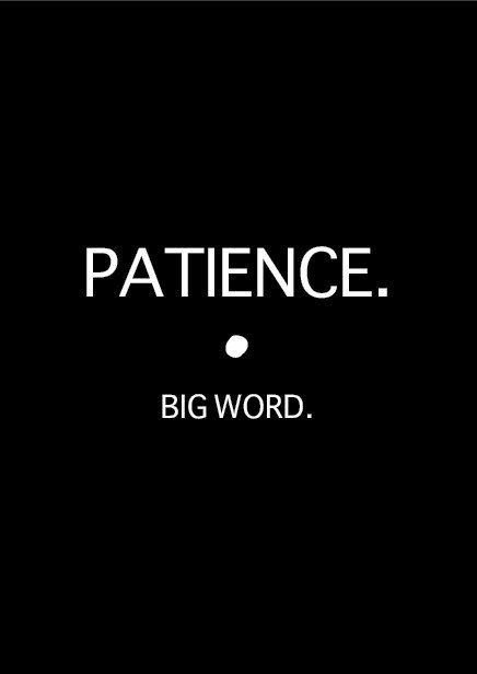 PATIENCE. big word