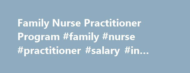 Family Nurse Practitioner Program #family #nurse #practitioner #salary #in #texas http://questions.nef2.com/family-nurse-practitioner-program-family-nurse-practitioner-salary-in-texas/  # Family Nurse Practitioner Program The Family Nurse Practitioner program prepares registered nurses with the advanced theoretical knowledge, clinical judgment, and practice skills that undergird the care of families across the age continuum. Family Nurse Practitioners provide comprehensive, culturally…