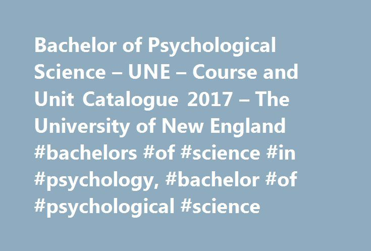 Bachelor of Psychological Science – UNE – Course and Unit Catalogue 2017 – The University of New England #bachelors #of #science #in #psychology, #bachelor #of #psychological #science http://papua-new-guinea.remmont.com/bachelor-of-psychological-science-une-course-and-unit-catalogue-2017-the-university-of-new-england-bachelors-of-science-in-psychology-bachelor-of-psychological-science/  # Bachelor of Psychological Science Why study the Bachelor of Psychological Science at UNE? The Bachelor…